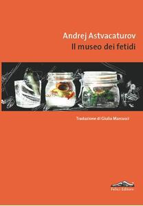 Il museo dei fetidi - Andrej Astvacaturov - copertina