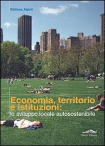 Economia, territorio e istituzioni: lo sviluppo locale autosostenibile - Stefano Alpini - copertina