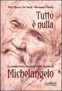 Tutto è nulla. La misteriosa vicenda della morte di Michelangelo - P. Marco De Santi,Rossano Vittori - copertina