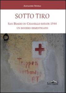 Sotto tiro. San Biagio in Cisanello estate 1944. Un eccidio dimenticato - Alessandro Spinelli - copertina
