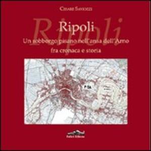 Ripoli. Un sobborgo pisano nell'ansa dell'Arno fra cronaca e storia - Cesare Saviozzi - copertina