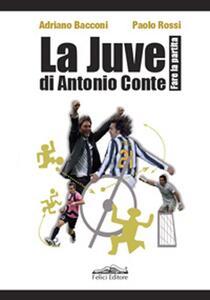 La Juve di Antonio Conte. Fare la partita - Adriano Bacconi,Paolo Rossi - copertina