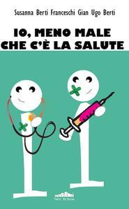 Io meno male che c'è la salute - Susanna Berti Franceschi,G. Ugo Berti - copertina