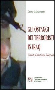 Gli ostaggi dei terroristi in Iraq. Vissuti, emozioni, reazioni - Luisa Matarazzo - copertina