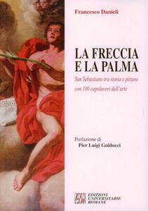 La freccia e la palma. San Sebastiano tra storia e pittura con 100 capolavori dell'arte - Francesco Danieli - copertina
