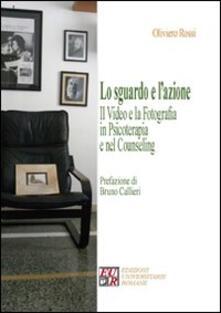 Lo sguardo e l'azione. Il video e la fotografia in psicoterapia e nel counseling - Oliviero Rossi - copertina