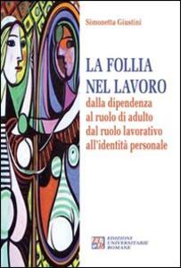 La follia nel lavoro dalla dipendenza al ruolo di adulto dal ruolo lavorativo all'identità personale - Simonetta Giustini - copertina