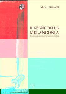 Il segno della melanconia. Melanconia generosa e creazione artistica - Marco Tittarelli - copertina