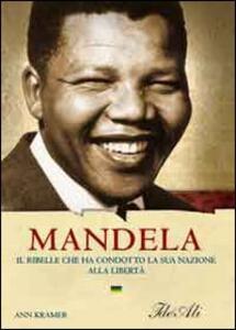 Mandela. Il ribelle che ha condotto la sua nazione alla libertà