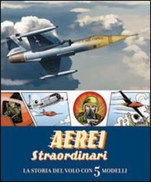 Aerei straordinari. La storia del volo con 5 modelli. Libro pop-up.pdf