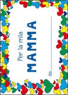 Listadelpopolo.it Per la mia mamma. Ediz. illustrata Image