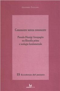 Conoscere senza conoscere. Pseudo-Dionigi Aeropagita tra filosofia prima e teologia fondamentale - Gianpiero Tavolaro - copertina
