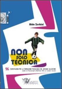 Non solo tecnica. 96 esercitazioni per la formazione psicologica del giovane calciatore. Guida di psicologia sportiva per le scuole calcio - Aldo Zerbini - copertina