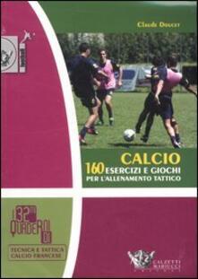 Calcio. 160 esercizi e giochi per l'allenamento tattico - Claude Doucet - copertina