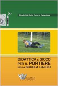 Didattica e gioco per il portiere nella scuola calcio. Con DVD - Claudio Del Ciello,Roberto Patacchiola - copertina