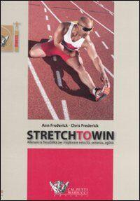Stretch to win. Allenare la flessibilità per migliorare velocità, potenza e agilità