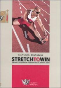 Stretch to win. Allenare la flessibilità per migliorare velocità, potenza e agilità - Ann Frederick,Chris Frederick - copertina