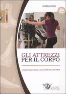 Gli attrezzi per il corpo. Analisi muscolare degli esercizi con i pesi. Con DVD - Andrea Umili - copertina