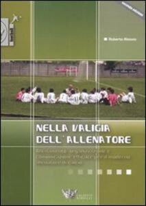 Nella valigia dell'allenatore. Allenamento, organizzazione e comunicazione efficace per il moderno allenatore di calcio - Roberto Alessio - copertina