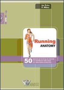 Running anatomy. 50 esercizi per la forza, la velocità e la resistenza nella corsa con descrizione anatomica - Joe Puleo,Patrick Milroy - copertina
