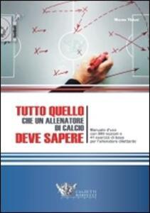 Tutto quello che un allenatore di calcio deve sapere. Manuale d'uso con 999 nozioni e 41 esercizi di base per l'allenatore dilettante - Mauro Viviani - copertina