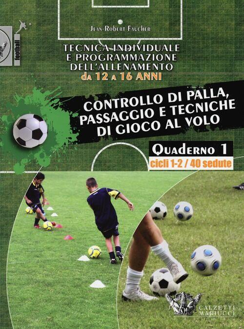 Tecnica individuale e programmazione dell'allenamento da 12 a 16 anni. Vol. 1: Controllo di palla, passaggio e tecniche di gioco al volo. Cicli 1-2/40 sedute.