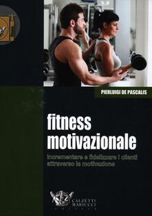 Fitness motivazionale. Incrementare e fidelizzare i clienti attraverso la motivazione - Pierluigi De Pascalis - copertina