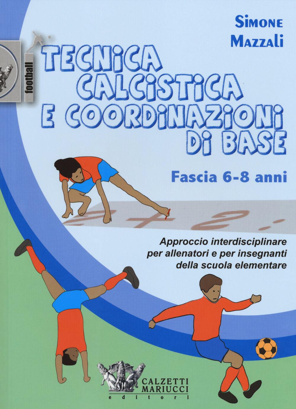 Tecnica calcistica e coordinazione di base. Fascia 6-8 anni. Approccio interdisciplinare per allenatori e per insegnanti della scuola elementare