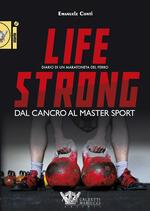 Life strong. Dal cancro al Master Sport. Diario di un maratoneta del ferro