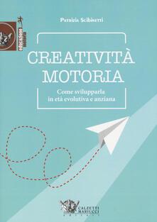 Creatività motoria. Come svilupparla in età evolutiva e anziana - Patrizia Scibinetti - copertina