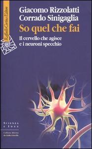 Libro So quel che fai. Il cervello che agisce e i neuroni specchio Giacomo Rizzolatti , Corrado Sinigaglia