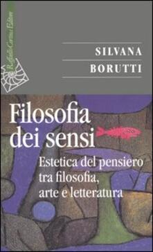 La filosofia dei sensi. Estetica del pensiero tra filosofia, arte e letteratura - Silvana Borutti - copertina