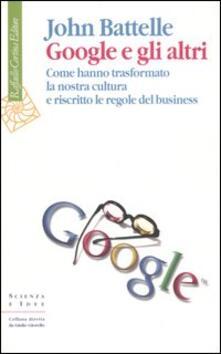 Google e gli altri. Come hanno trasformato la nostra cultura e riscritto le regole del business - John Battelle - copertina