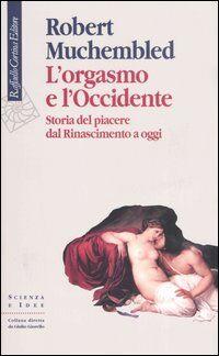 L' orgasmo e l'Occidente. Storia del piacere dal Rinascimento a oggi