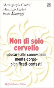 Non di solo cervello. Educare alle connessioni mente-corpo-significati-contesti - M. Grazia Contini,Maurizio Fabbri,Paola Manuzzi - copertina