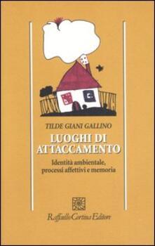 Luoghi di attaccamento. Identità ambientale, processi affettivi e memoria - Tilde Giani Gallino - copertina