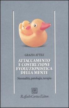 Attaccamento e costruzione evoluzionistica della mente. Normalità, patologia, terapia - Grazia Attili - copertina