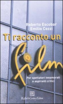 Ti racconto un film. Per spettatori innamorati e aspiranti critici - Roberto Escobar,Emilio Cozzi - copertina