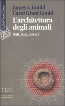 L' architettura degli animali. Nidi, tane, alveari - James R. Gould,Carol Grant Gould - copertina