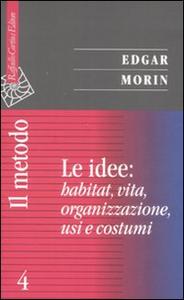 Libro Il metodo. Vol. 4: Le idee: habitat, vita, organizzazione, usi e costumi. Edgar Morin