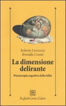 La dimensione delirante. Psicoterapia cognitiva della follia - Roberto Lorenzini,Brunella Coratti - copertina