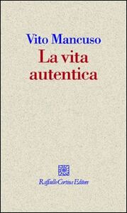 Foto Cover di La vita autentica, Libro di Vito Mancuso, edito da Cortina Raffaello