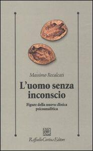 Libro L' uomo senza inconscio. Figure della nuova clinica psicoanalitica Massimo Recalcati
