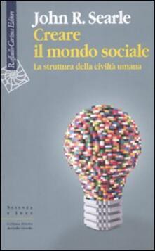 Creare il mondo sociale. La struttura della civiltà umana - John R. Searle - copertina