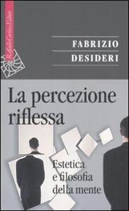 La percezione riflessa. Estetica e filosofia della mente - Fabrizio Desideri - copertina