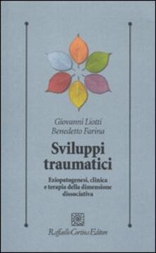 Sviluppi traumatici. Eziopatogenesi, clinica e terapia della dimensione dissociativa - Giovanni Liotti,Benedetto Farina - copertina