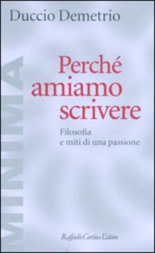 Perché amiamo scrivere. Filosofia e miti di una passione - Duccio Demetrio - copertina