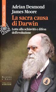 Libro La sacra causa di Darwin. Lotta alla schiavitù e difesa dell'evoluzione Adrian Desmond James Moore
