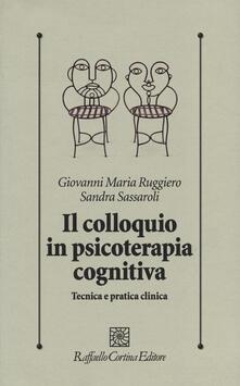 Il colloquio in psicoterapia cognitiva. Tecnica e pratica clinica - Giovanni M. Ruggiero,Sandra Sassaroli - copertina