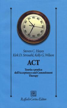 ACT. Teoria e pratica dell'Acceptance and Commitment Therapy - Steven C. Hayes,Kirk D. Strosahl,Kelly G. Wilson - copertina